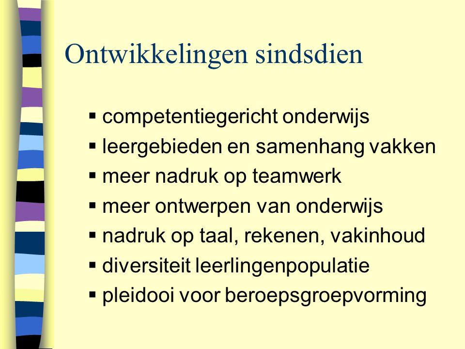 Ontwikkelingen sindsdien  competentiegericht onderwijs  leergebieden en samenhang vakken  meer nadruk op teamwerk  meer ontwerpen van onderwijs  nadruk op taal, rekenen, vakinhoud  diversiteit leerlingenpopulatie  pleidooi voor beroepsgroepvorming 
