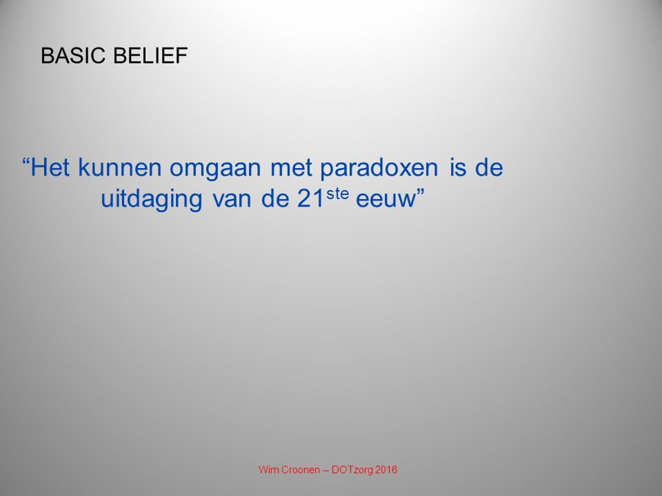 Het kunnen omgaan met paradoxen is de uitdaging van de 21 ste eeuw BASIC BELIEF Wim Croonen – DOTzorg 2016