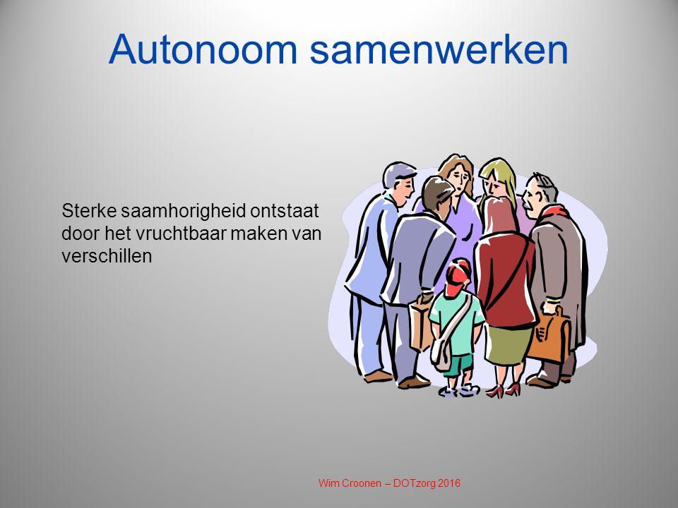Autonoom samenwerken Sterke saamhorigheid ontstaat door het vruchtbaar maken van verschillen Wim Croonen – DOTzorg 2016