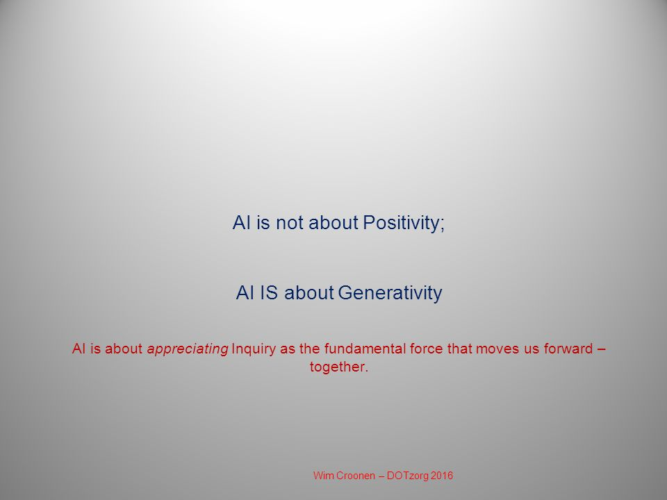 AI is not about Positivity; AI IS about Generativity AI is about appreciating Inquiry as the fundamental force that moves us forward – together. Wim C