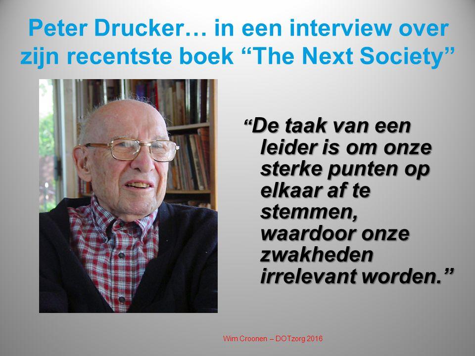 Peter Drucker… in een interview over zijn recentste boek The Next Society De taak van een leider is om onze sterke punten op elkaar af te stemmen, waardoor onze zwakheden irrelevant worden. Wim Croonen – DOTzorg 2016
