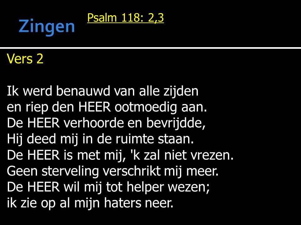 Psalm 118: 2,3 Vers 2 Ik werd benauwd van alle zijden en riep den HEER ootmoedig aan.