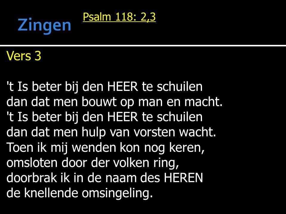 Psalm 118: 2,3 Vers 3 t Is beter bij den HEER te schuilen dan dat men bouwt op man en macht.
