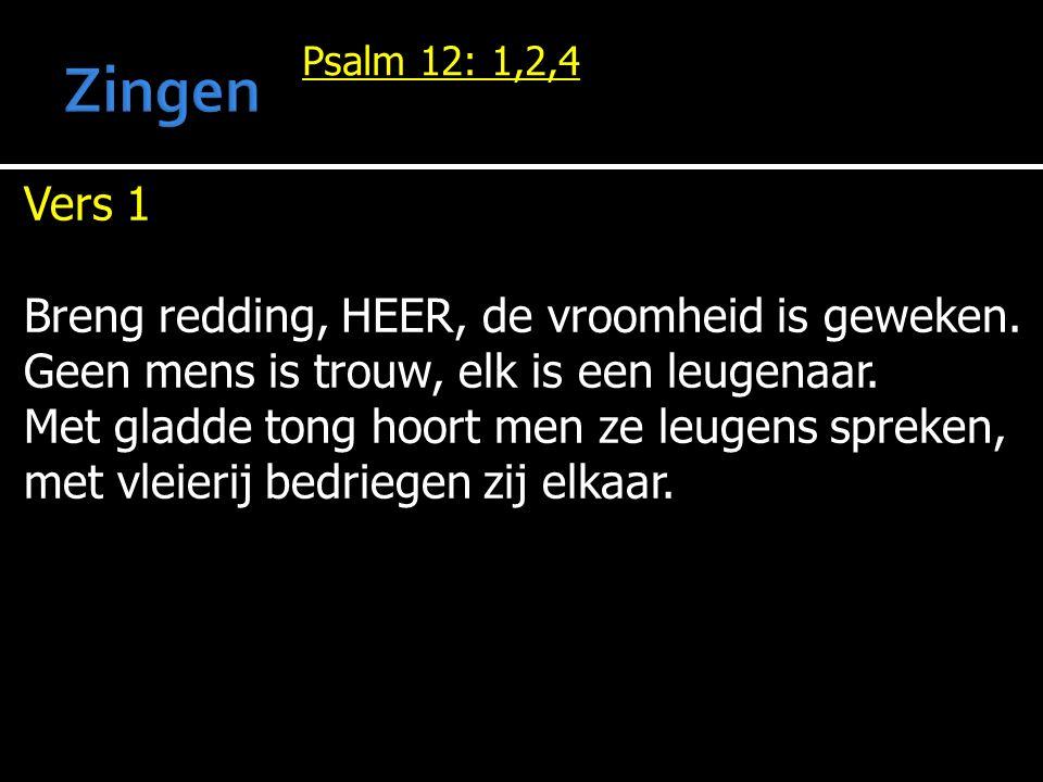 Psalm 12: 1,2,4 Vers 1 Breng redding, HEER, de vroomheid is geweken.