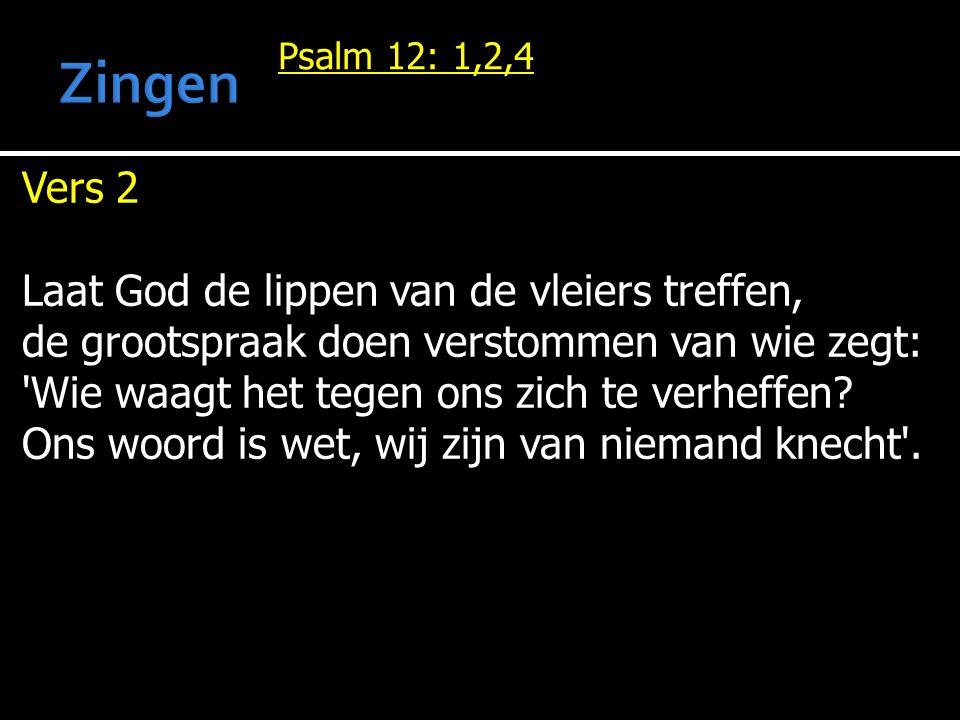 Psalm 12: 1,2,4 Vers 2 Laat God de lippen van de vleiers treffen, de grootspraak doen verstommen van wie zegt: Wie waagt het tegen ons zich te verheffen.