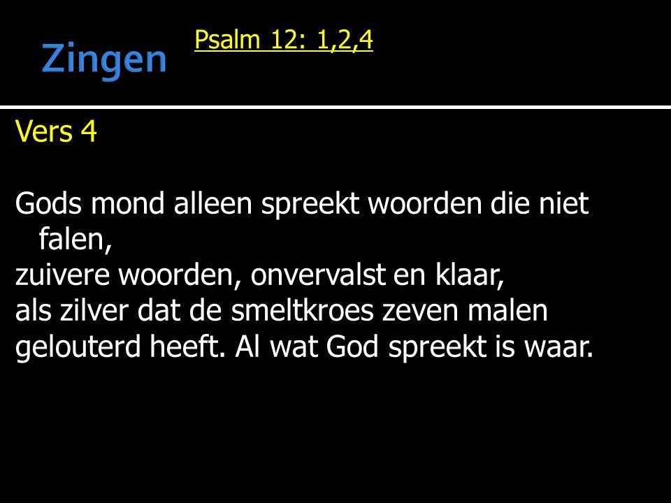 Psalm 12: 1,2,4 Vers 4 Gods mond alleen spreekt woorden die niet falen, zuivere woorden, onvervalst en klaar, als zilver dat de smeltkroes zeven malen gelouterd heeft.