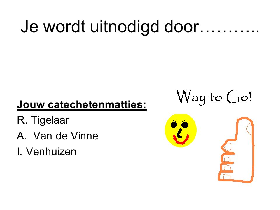 Je wordt uitnodigd door……….. Jouw catechetenmatties: R. Tigelaar A.Van de Vinne I. Venhuizen
