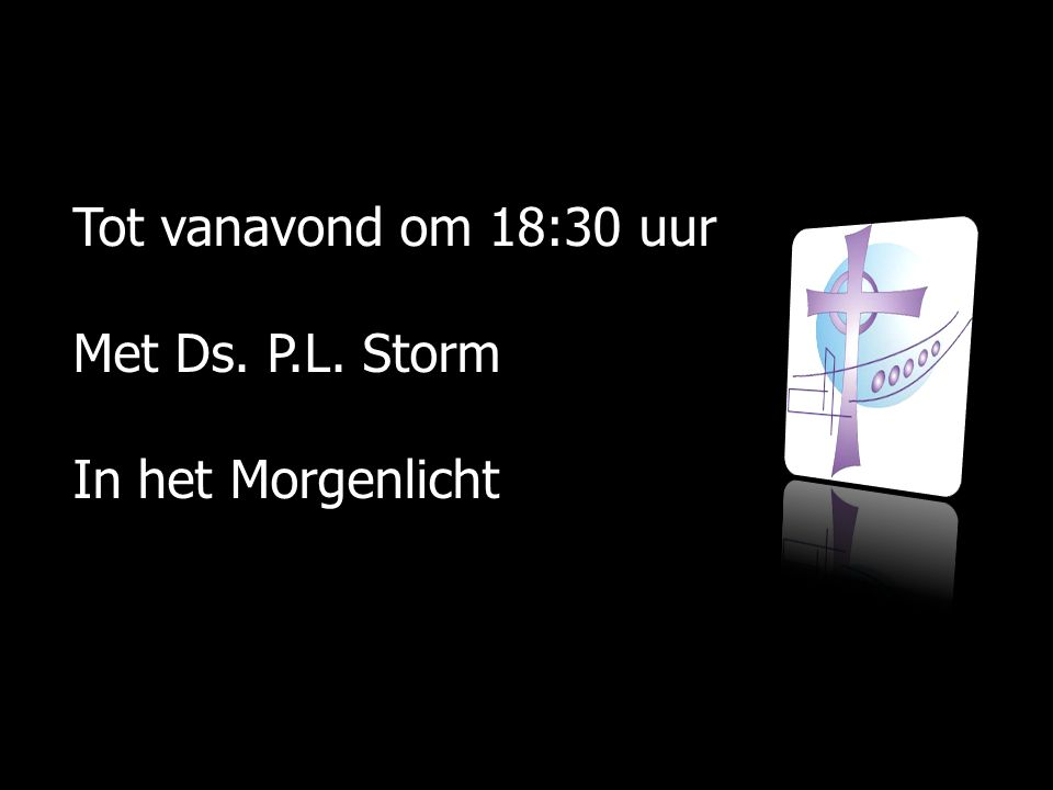 Tot vanavond om 18:30 uur Met Ds. P.L. Storm In het Morgenlicht
