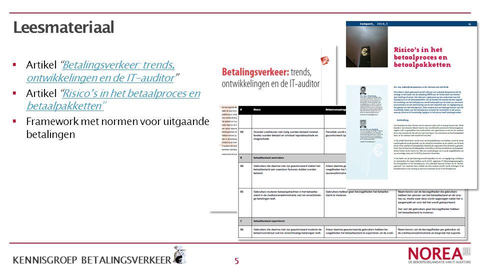 5 KENNISGROEP BETALINGSVERKEER Leesmateriaal  Artikel Betalingsverkeer: trends, ontwikkelingen en de IT-auditor Betalingsverkeer: trends, ontwikkelingen en de IT-auditor  Artikel Risico's in het betaalproces en betaalpakketten Risico's in het betaalproces en betaalpakketten  Framework met normen voor uitgaande betalingen