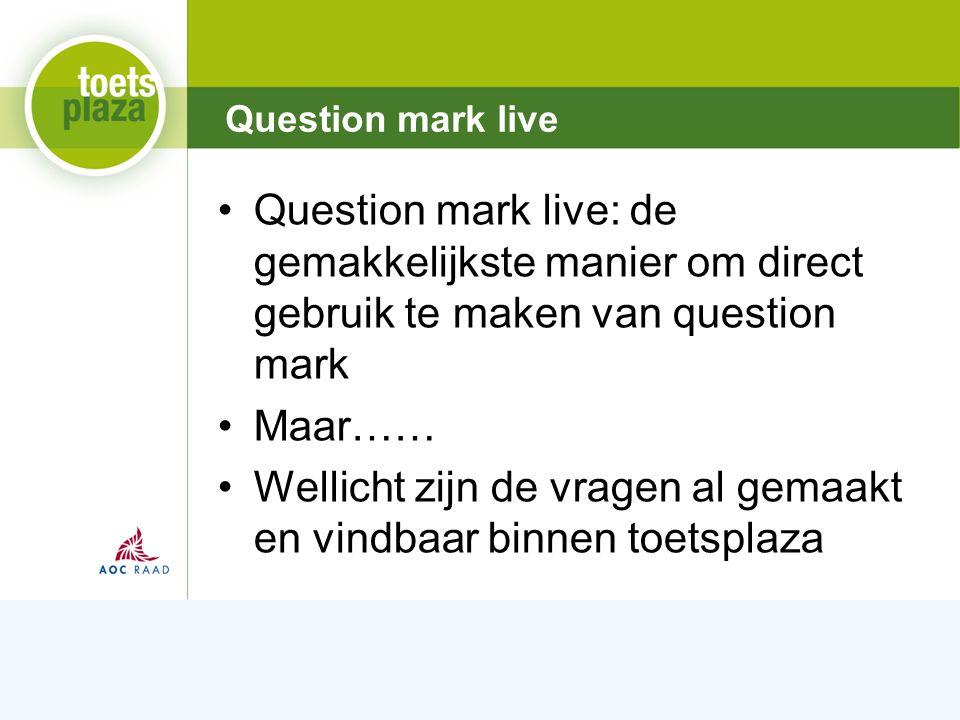 Expertiseteam Toetsenbank Question mark live: de gemakkelijkste manier om direct gebruik te maken van question mark Maar…… Wellicht zijn de vragen al