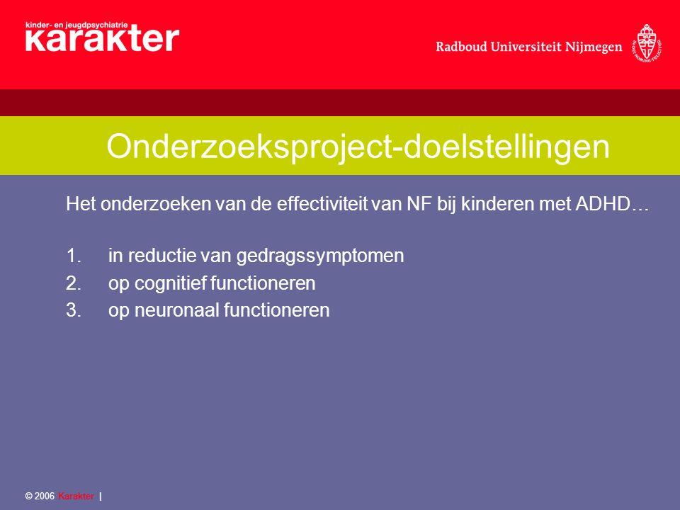 © 2006 Karakter | Onderzoeksproject-doelstellingen Het onderzoeken van de effectiviteit van NF bij kinderen met ADHD… 1.in reductie van gedragssymptomen 2.op cognitief functioneren 3.op neuronaal functioneren