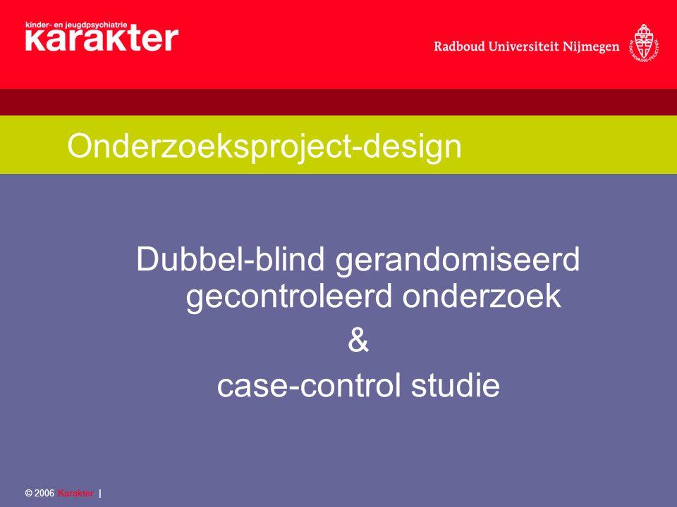 © 2006 Karakter | Onderzoeksproject-design Dubbel-blind gerandomiseerd gecontroleerd onderzoek & case-control studie