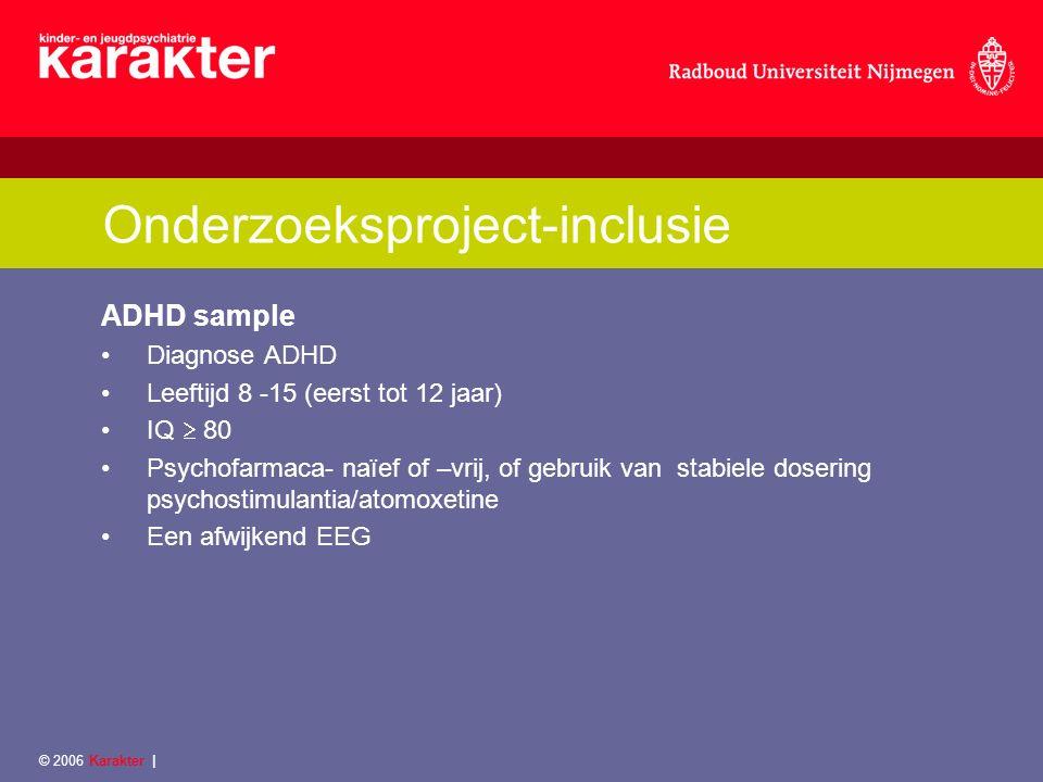 © 2006 Karakter | Onderzoeksproject-inclusie ADHD sample Diagnose ADHD Leeftijd 8 -15 (eerst tot 12 jaar) IQ  80 Psychofarmaca- naïef of –vrij, of gebruik van stabiele dosering psychostimulantia/atomoxetine Een afwijkend EEG
