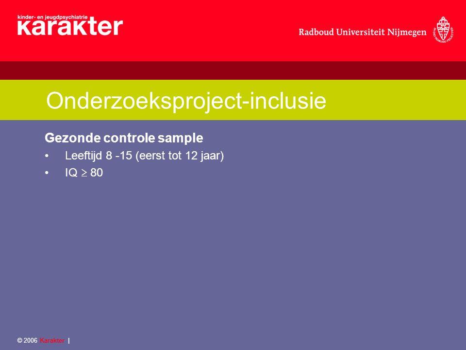 © 2006 Karakter | Onderzoeksproject-inclusie Gezonde controle sample Leeftijd 8 -15 (eerst tot 12 jaar) IQ  80