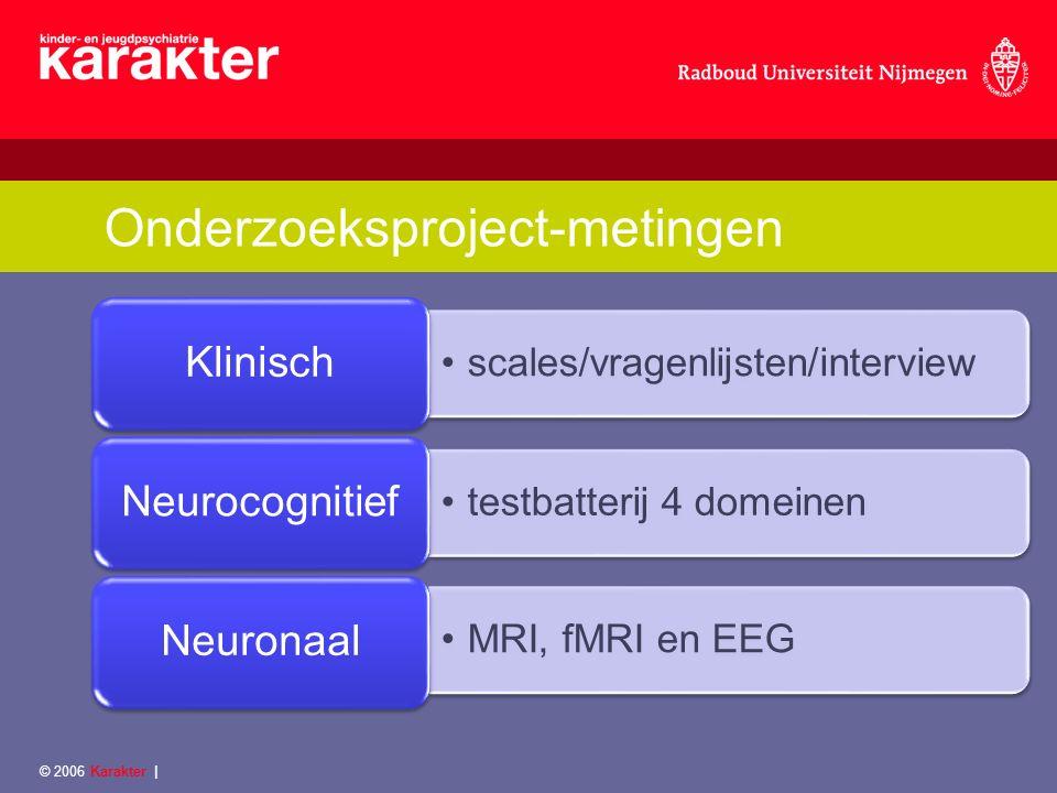 Onderzoeksproject-metingen scales/vragenlijsten/interview Klinisch testbatterij 4 domeinen Neurocognitief MRI, fMRI en EEG Neuronaal © 2006 Karakter |