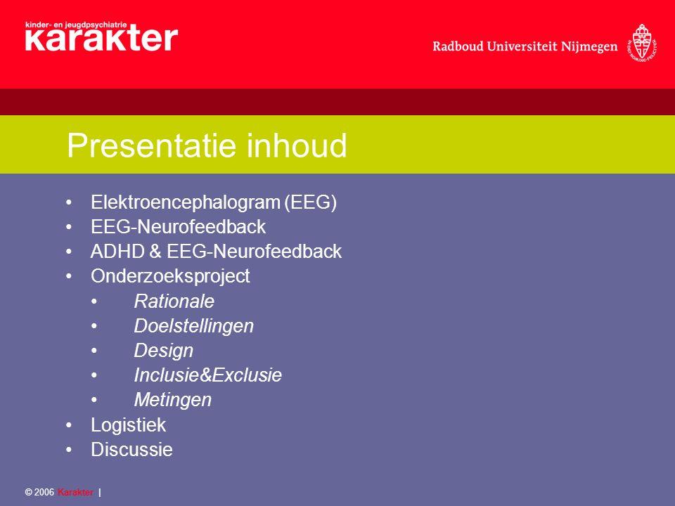 © 2006 Karakter | Presentatie inhoud Elektroencephalogram (EEG) EEG-Neurofeedback ADHD & EEG-Neurofeedback Onderzoeksproject Rationale Doelstellingen Design Inclusie&Exclusie Metingen Logistiek Discussie