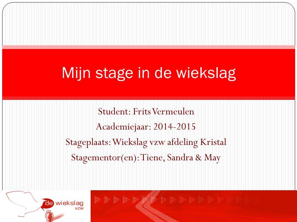 Student: Frits Vermeulen Academiejaar: 2014-2015 Stageplaats: Wiekslag vzw afdeling Kristal Stagementor(en): Tiene, Sandra & May Mijn stage in de wiekslag