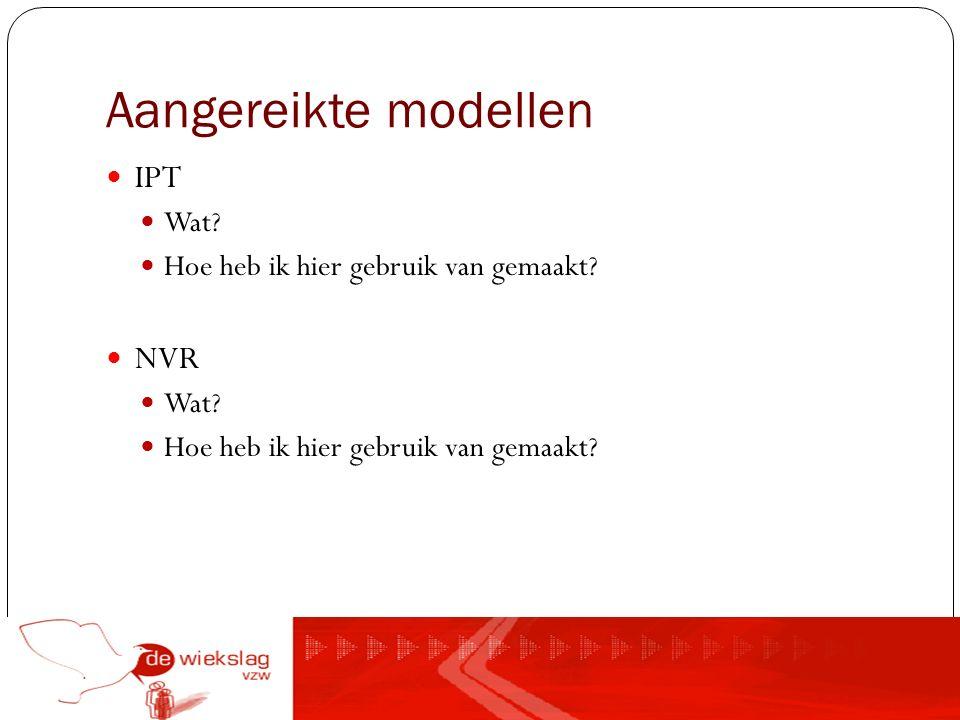 Aangereikte modellen IPT Wat? Hoe heb ik hier gebruik van gemaakt? NVR Wat? Hoe heb ik hier gebruik van gemaakt?