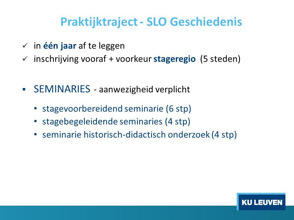 Praktijktraject - SLO Geschiedenis in één jaar af te leggen inschrijving vooraf + voorkeur stageregio (5 steden)  SEMINARIES - aanwezigheid verplicht stagevoorbereidend seminarie (6 stp) stagebegeleidende seminaries (4 stp) seminarie historisch-didactisch onderzoek (4 stp)