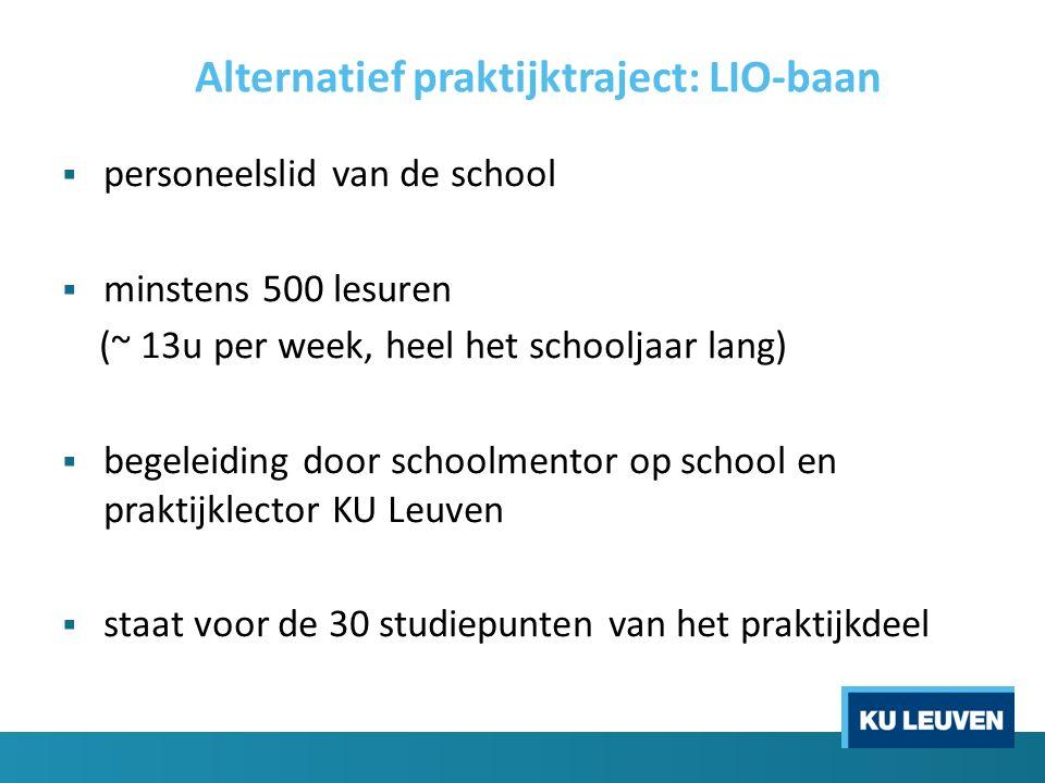 Alternatief praktijktraject: LIO-baan  personeelslid van de school  minstens 500 lesuren (~ 13u per week, heel het schooljaar lang)  begeleiding door schoolmentor op school en praktijklector KU Leuven  staat voor de 30 studiepunten van het praktijkdeel