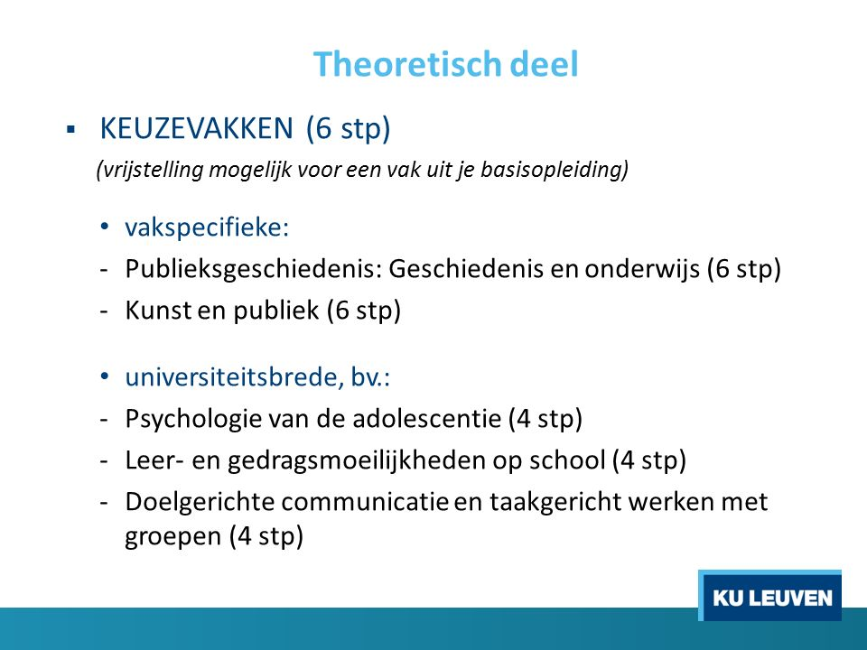 Theoretisch deel  KEUZEVAKKEN (6 stp) (vrijstelling mogelijk voor een vak uit je basisopleiding) vakspecifieke: -Publieksgeschiedenis: Geschiedenis en onderwijs (6 stp) -Kunst en publiek (6 stp) universiteitsbrede, bv.: -Psychologie van de adolescentie (4 stp) -Leer- en gedragsmoeilijkheden op school (4 stp) -Doelgerichte communicatie en taakgericht werken met groepen (4 stp)