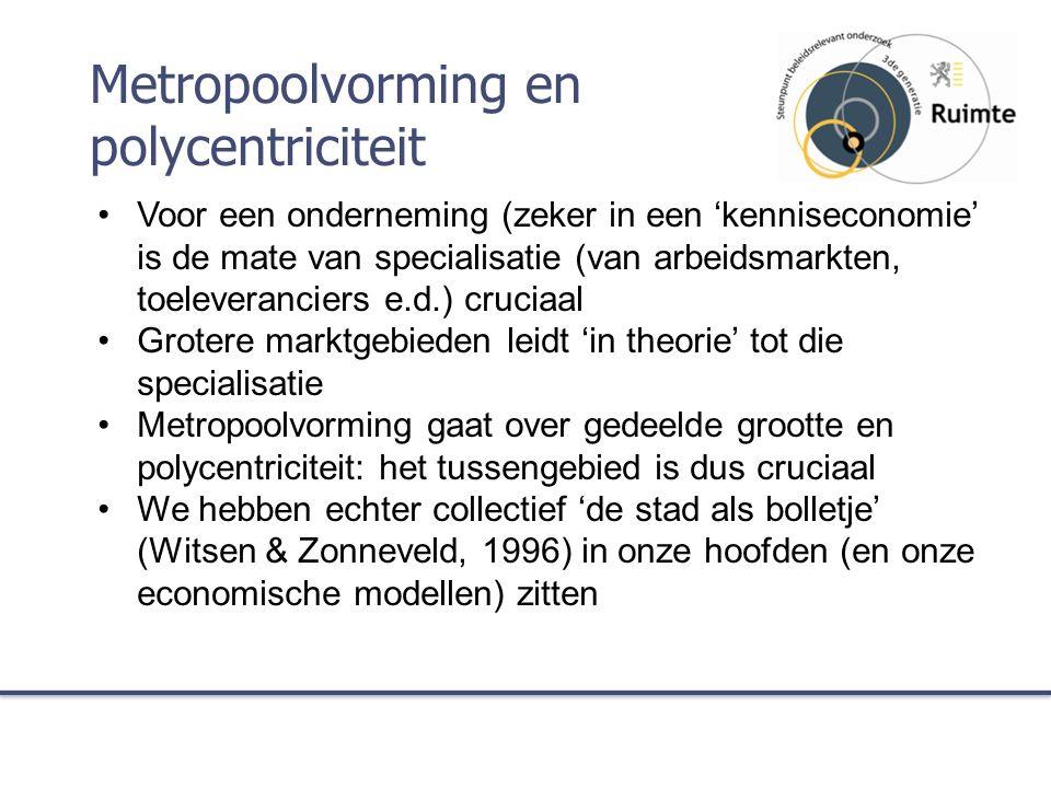 Metropoolvorming en polycentriciteit Voor een onderneming (zeker in een 'kenniseconomie' is de mate van specialisatie (van arbeidsmarkten, toeleveranciers e.d.) cruciaal Grotere marktgebieden leidt 'in theorie' tot die specialisatie Metropoolvorming gaat over gedeelde grootte en polycentriciteit: het tussengebied is dus cruciaal We hebben echter collectief 'de stad als bolletje' (Witsen & Zonneveld, 1996) in onze hoofden (en onze economische modellen) zitten