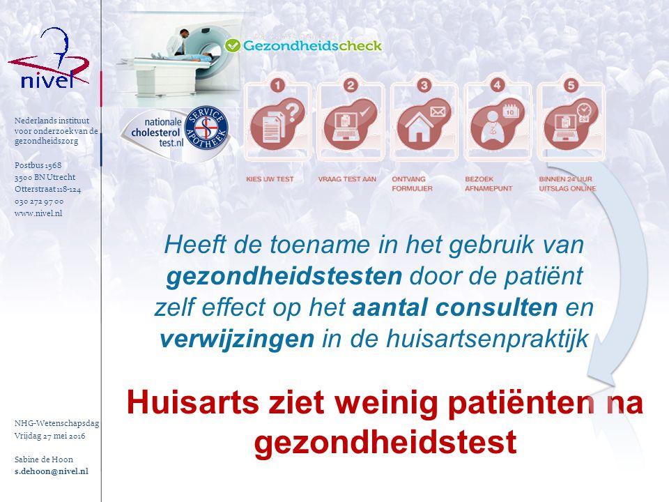 Nederlands instituut voor onderzoek van de gezondheidszorg Postbus 1568 3500 BN Utrecht Otterstraat 118-124 030 272 97 00 www.nivel.nl Huisarts ziet weinig patiënten na gezondheidstest Heeft de toename in het gebruik van gezondheidstesten door de patiënt zelf effect op het aantal consulten en verwijzingen in de huisartsenpraktijk NHG-Wetenschapsdag Vrijdag 27 mei 2016 Sabine de Hoon s.dehoon@nivel.nl