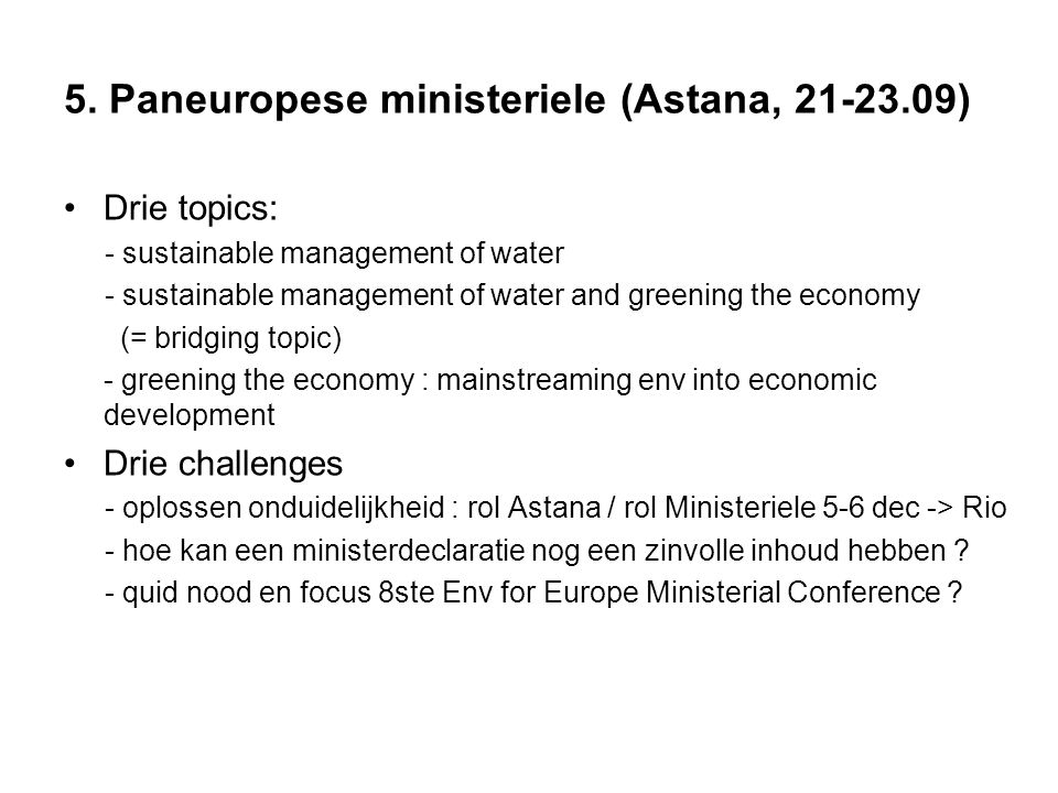 5. Paneuropese ministeriele (Astana, 21-23.09) Drie topics: - sustainable management of water - sustainable management of water and greening the econo