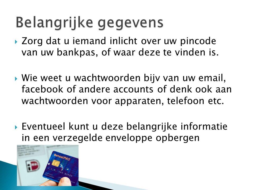  Zorg dat u iemand inlicht over uw pincode van uw bankpas, of waar deze te vinden is.  Wie weet u wachtwoorden bijv van uw email, facebook of andere