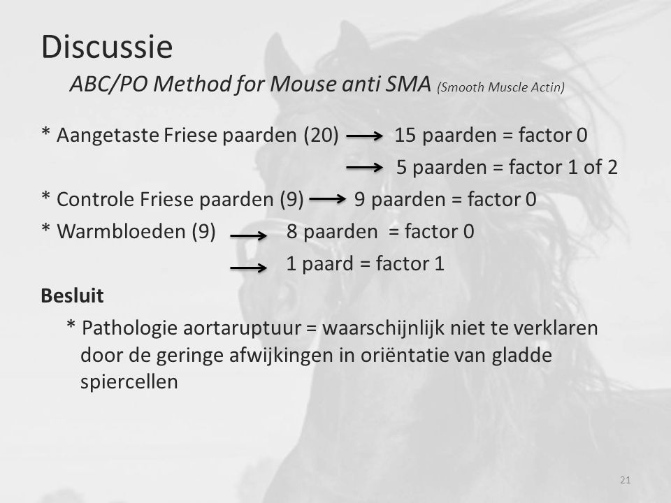 Discussie ABC/PO Method for Mouse anti SMA (Smooth Muscle Actin) * Aangetaste Friese paarden (20) 15 paarden = factor 0 5 paarden = factor 1 of 2 * Co