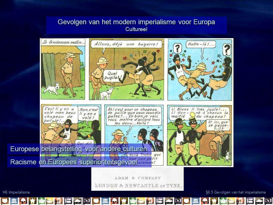 H6 Imperialisme §6.5 Gevolgen van het imperialisme Gevolgen van het modern imperialisme voor Europa Cultureel Europese belangstelling voor andere culturen Racisme en Europees superioriteitsgevoel