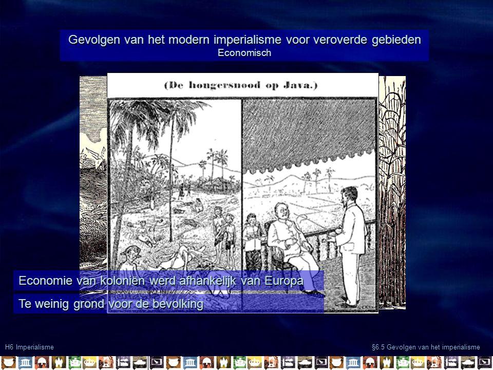 H6 Imperialisme §6.5 Gevolgen van het imperialisme Gevolgen van het modern imperialisme voor veroverde gebieden Economisch Economie van koloniën werd afhankelijk van Europa Te weinig grond voor de bevolking