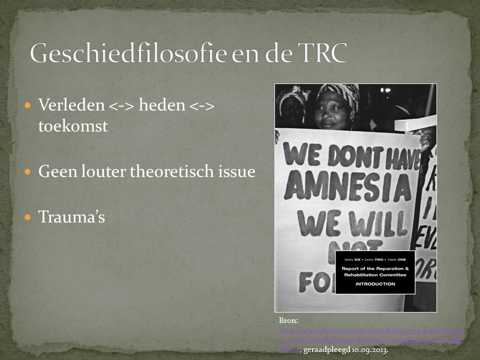 Verleden heden toekomst Geen louter theoretisch issue Trauma's Bron: http://www.docstoc.com/docs/69691794/Introductio n---Truth-and-Reconciliation-Commission-of-South- Africa, geraadpleegd 10.09.2013.