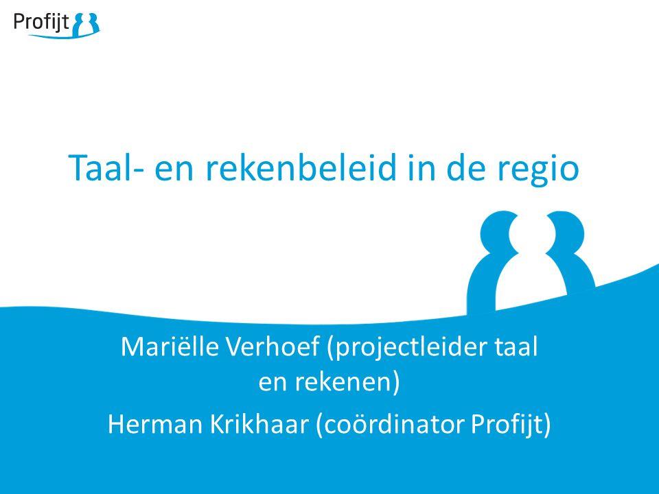 Taal- en rekenbeleid in de regio Mariëlle Verhoef (projectleider taal en rekenen) Herman Krikhaar (coördinator Profijt)
