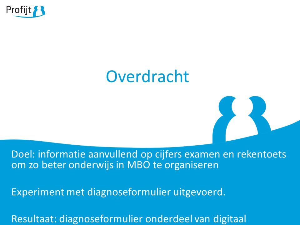 Overdracht Doel: informatie aanvullend op cijfers examen en rekentoets om zo beter onderwijs in MBO te organiseren Experiment met diagnoseformulier uitgevoerd.