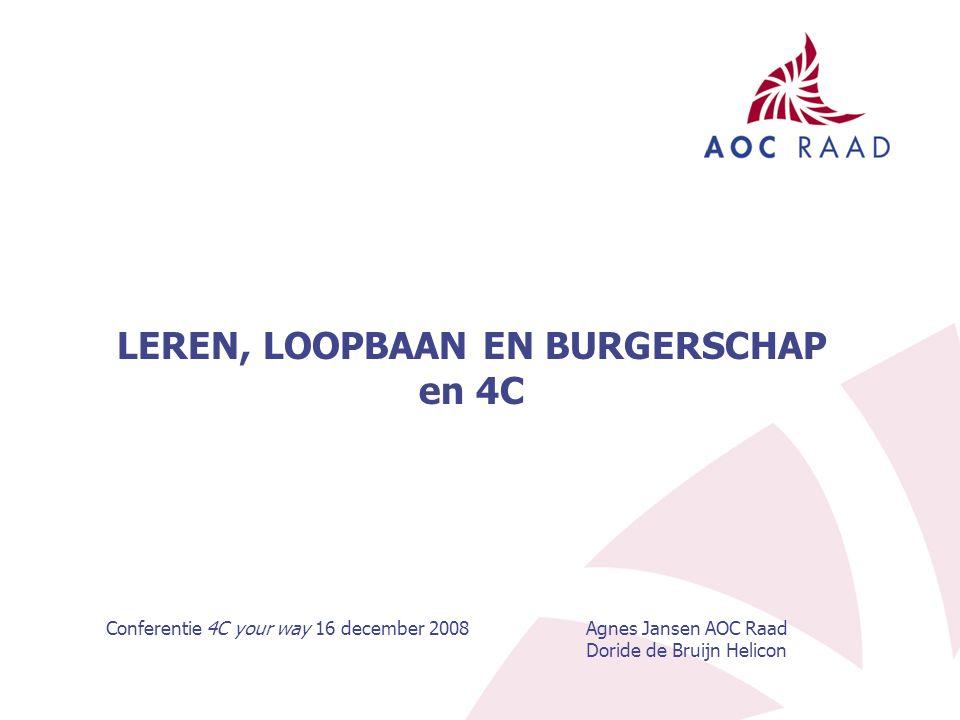 LEREN, LOOPBAAN EN BURGERSCHAP en 4C Conferentie 4C your way 16 december 2008Agnes Jansen AOC Raad Doride de Bruijn Helicon