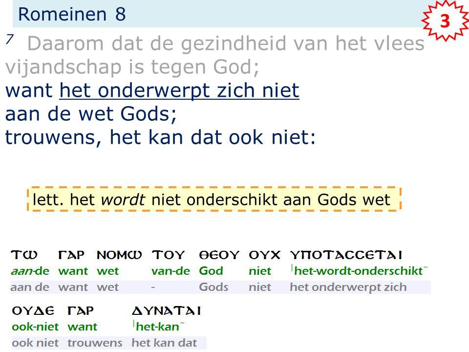 Romeinen 8 7 Daarom dat de gezindheid van het vlees vijandschap is tegen God; want het onderwerpt zich niet aan de wet Gods; trouwens, het kan dat ook