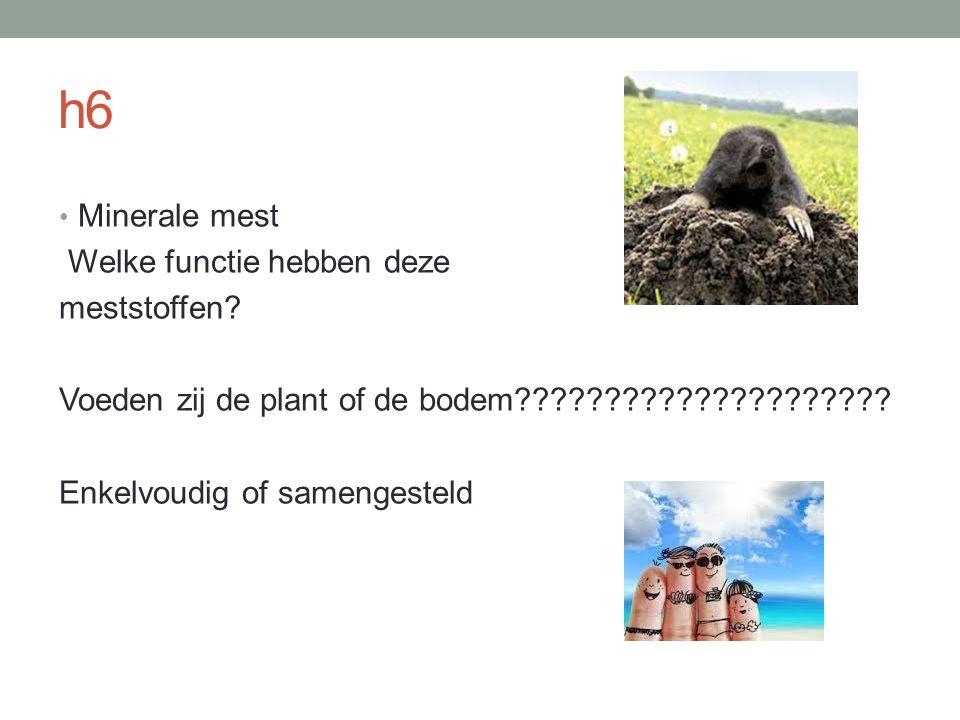 h6 Minerale mest Welke functie hebben deze meststoffen? Voeden zij de plant of de bodem????????????????????? Enkelvoudig of samengesteld