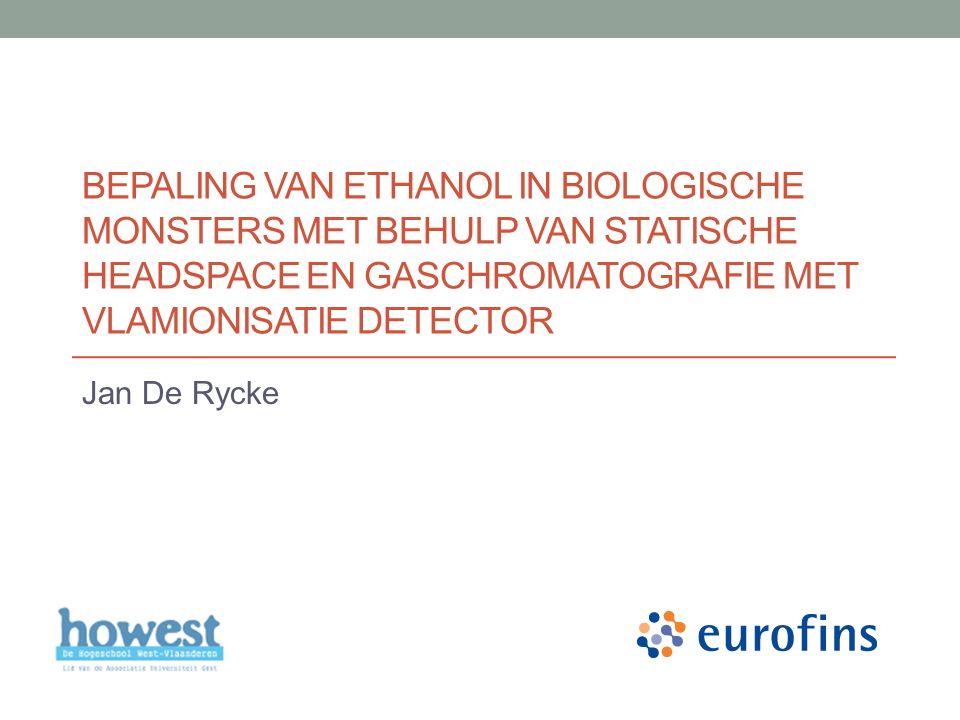 BEPALING VAN ETHANOL IN BIOLOGISCHE MONSTERS MET BEHULP VAN STATISCHE HEADSPACE EN GASCHROMATOGRAFIE MET VLAMIONISATIE DETECTOR Jan De Rycke