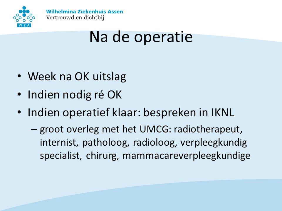 Na de operatie Week na OK uitslag Indien nodig ré OK Indien operatief klaar: bespreken in IKNL – groot overleg met het UMCG: radiotherapeut, internist