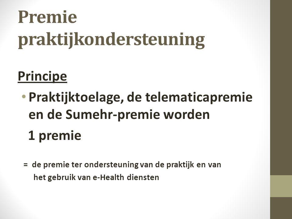Premie praktijkondersteuning Principe Praktijktoelage, de telematicapremie en de Sumehr-premie worden 1 premie = de premie ter ondersteuning van de praktijk en van het gebruik van e-Health diensten