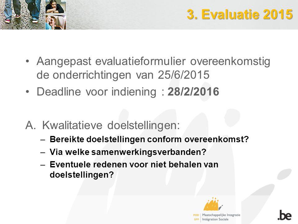 3. Evaluatie 2015 Aangepast evaluatieformulier overeenkomstig de onderrichtingen van 25/6/2015 Deadline voor indiening : 28/2/2016 A.Kwalitatieve doel