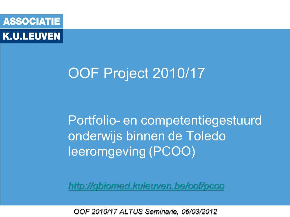 OOF 2010/17 ALTUS Seminarie, 06/03/2012 OOF Project 2010/17 Portfolio- en competentiegestuurd onderwijs binnen de Toledo leeromgeving (PCOO) http://gbiomed.kuleuven.be/oof/pcoo