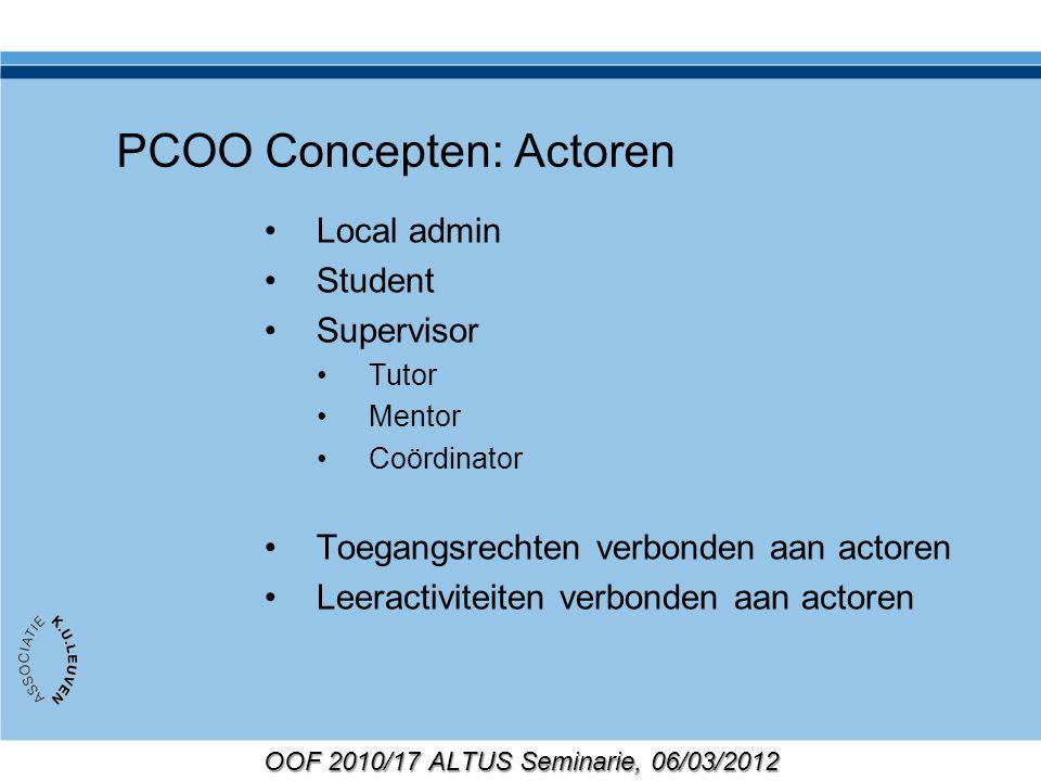 OOF 2010/17 ALTUS Seminarie, 06/03/2012 PCOO Concepten: Actoren Local admin Student Supervisor Tutor Mentor Coördinator Toegangsrechten verbonden aan actoren Leeractiviteiten verbonden aan actoren