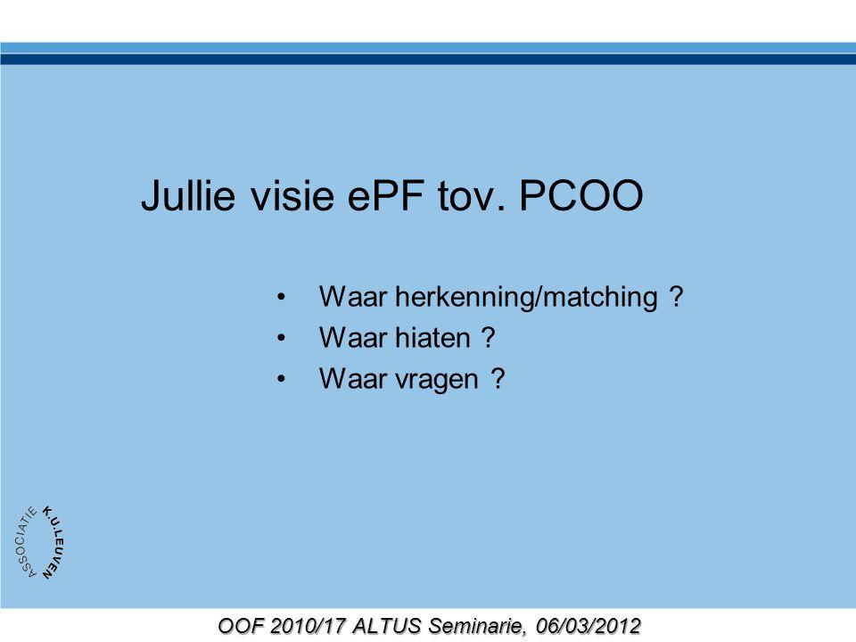 OOF 2010/17 ALTUS Seminarie, 06/03/2012 Jullie visie ePF tov. PCOO Waar herkenning/matching ? Waar hiaten ? Waar vragen ?
