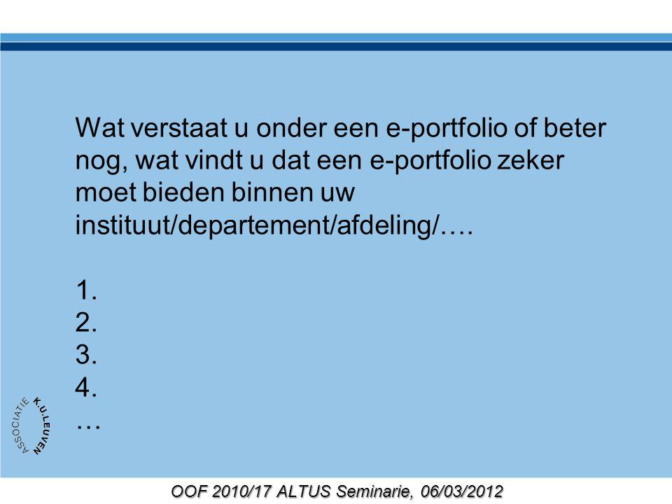 OOF 2010/17 ALTUS Seminarie, 06/03/2012 Wat verstaat u onder een e-portfolio of beter nog, wat vindt u dat een e-portfolio zeker moet bieden binnen uw instituut/departement/afdeling/….