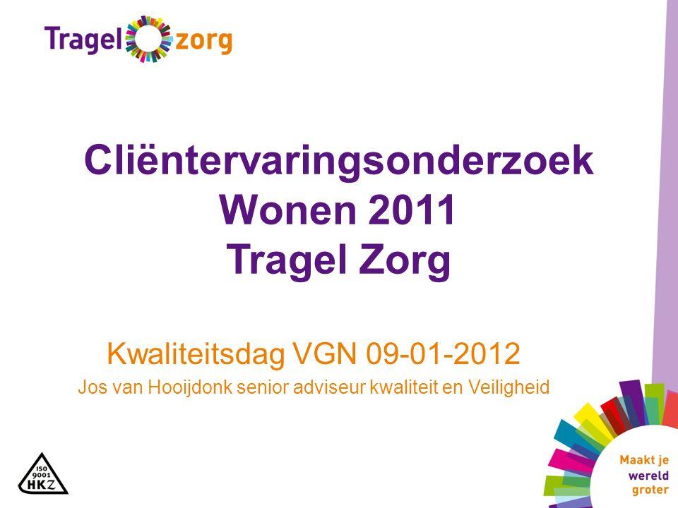Cliëntervaringsonderzoek Wonen 2011 Tragel Zorg Kwaliteitsdag VGN 09-01-2012 Jos van Hooijdonk senior adviseur kwaliteit en Veiligheid