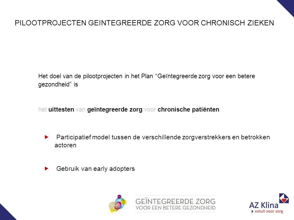 Het doel van de pilootprojecten in het Plan Geïntegreerde zorg voor een betere gezondheid is het uittesten van geïntegreerde zorg voor chronische patiënten PILOOTPROJECTEN GEINTEGREERDE ZORG VOOR CHRONISCH ZIEKEN  Participatief model tussen de verschillende zorgverstrekkers en betrokken actoren  Gebruik van early adopters