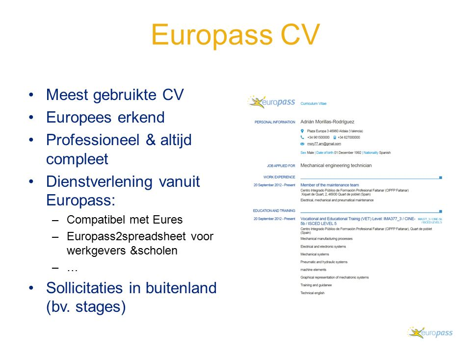 Europass CV Meest gebruikte CV Europees erkend Professioneel & altijd compleet Dienstverlening vanuit Europass: –Compatibel met Eures –Europass2spreadsheet voor werkgevers &scholen –…–… Sollicitaties in buitenland (bv.