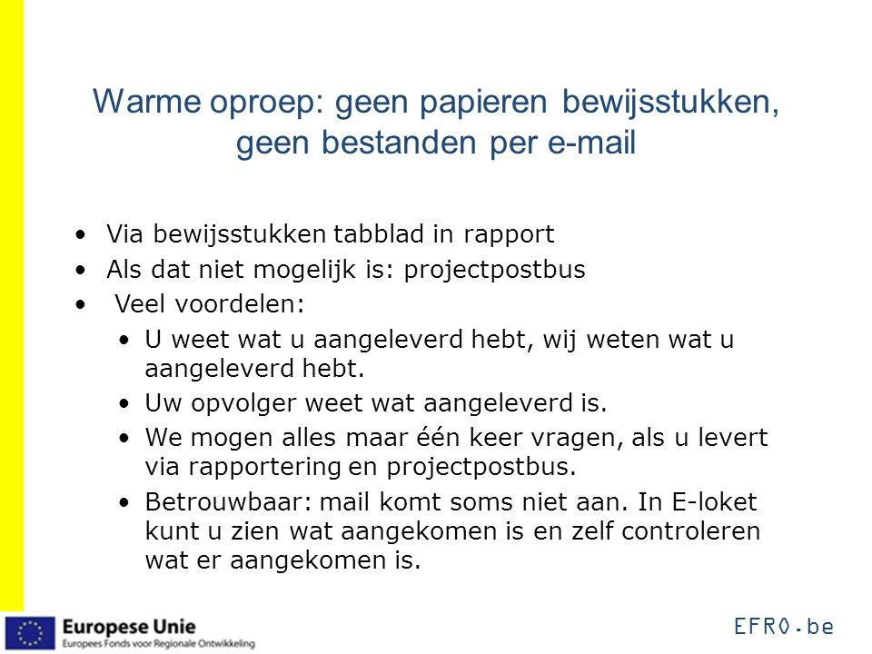 EFRO.be Warme oproep: geen papieren bewijsstukken, geen bestanden per e-mail Via bewijsstukken tabblad in rapport Als dat niet mogelijk is: projectpos